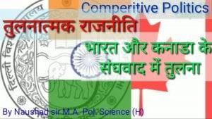 भारत और कनाडा के संघवाद में तुलना-तुलनात्मक राजनीति